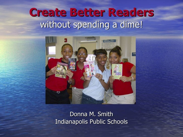 Create Better Readers without spending a dime! Donna M. Smith Indianapolis Public Schools