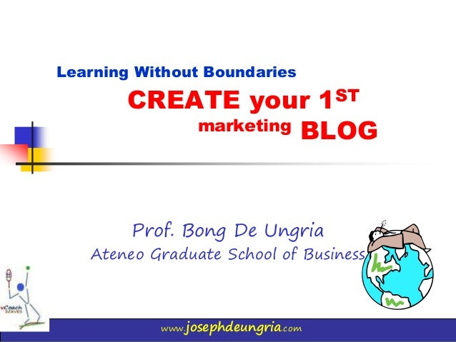 www.josephdeungria.com CREATE your 1ST marketing BLOG Prof. Bong De Ungria Ateneo Graduate School of Business Learning Wit...