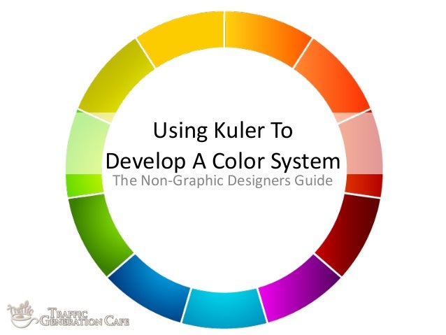 Using	   Kuler	   To	    Develop	   A	   Color	   System The	   Non-­‐Graphic	   Designers	   Guide