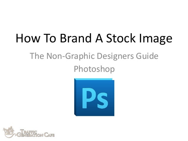 How	   To	   Brand	   A	   Stock	   Image The	   Non-­‐Graphic	   Designers	   Guide Photoshop