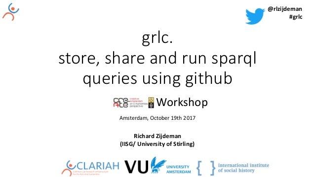 grlc. store, share and run sparql queries using github Workshop Amsterdam,October19th2017 RichardZijdeman (IISG/Univ...