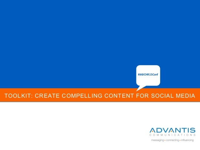 TOOLKIT: CREATE COMPELLING CONTENT FOR SOCIAL MEDIA #IABCHR15Conf
