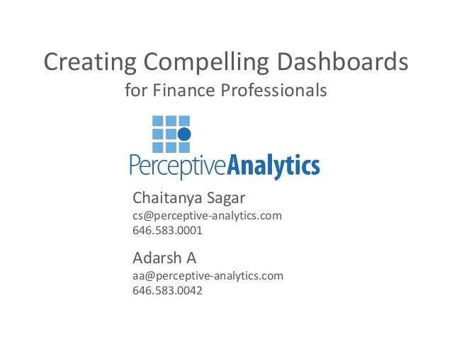 Creating Compelling Dashboards for Finance Professionals  Chaitanya Sagar cs@perceptive-analytics.com 646.583.0001  Adarsh...