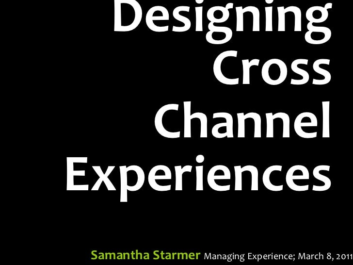 Designing      Cross   ChannelExperiences Samantha Starmer Managing Experience; March 8, 2011