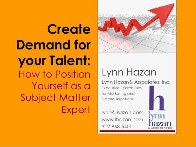 CreateDemand foryour Talent:How to Position   Lynn Hazan                  Lynn Hazan& Associates, Inc.  Yourself as a   Ex...