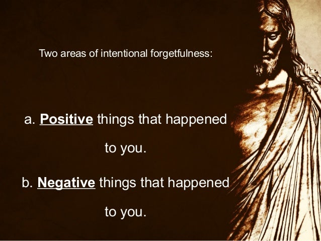 Two areas of intentional forgetfulness:  a. Positive things that happened to you. b. Negative things that happened to you.