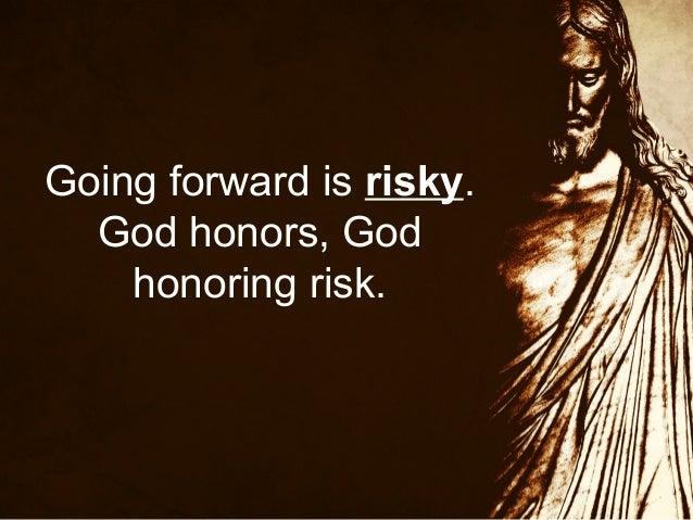 Going forward is risky. God honors, God honoring risk.