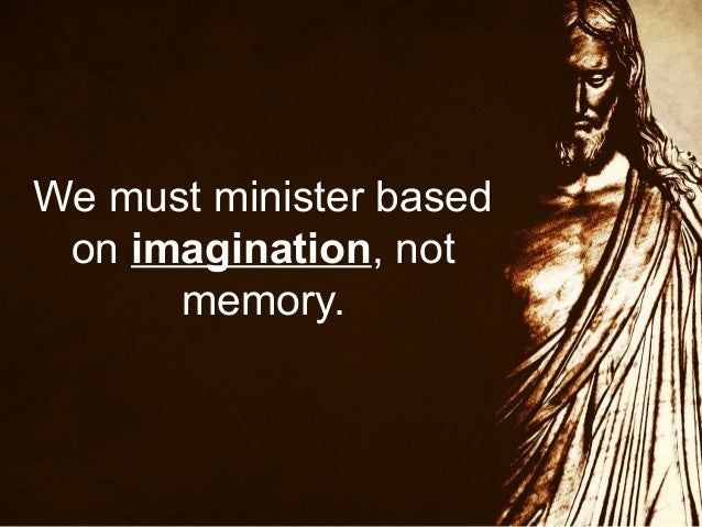 We must minister based on imagination, not memory.