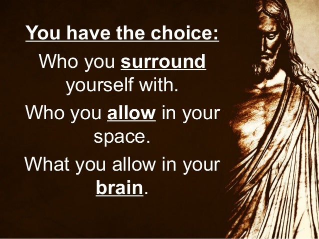 You have the choice: Who you surround yourself with. Who you allow in your space. What you allow in your brain.
