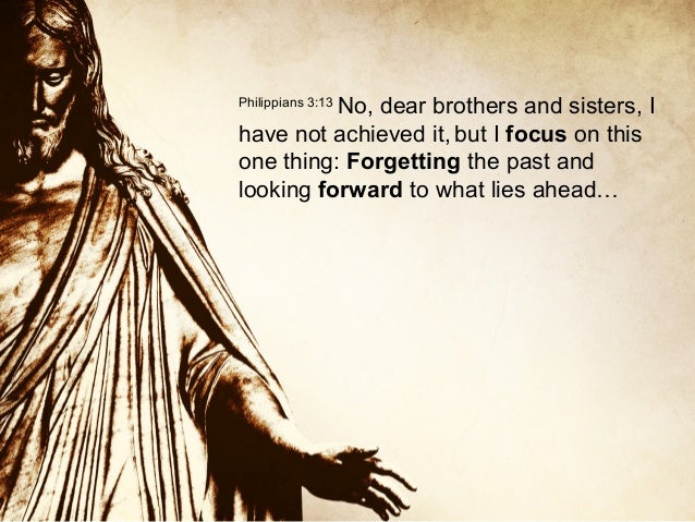 No, dear brothers and sisters, I have not achieved it, but I focus on this one thing: Forgetting the past and looking forw...