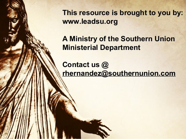 This resource is brought to you by: www.leadsu.org A Ministry of the Southern Union Ministerial Department Contact us @ rh...
