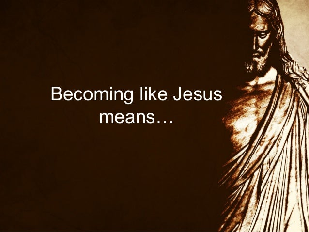 Becoming like Jesus means…
