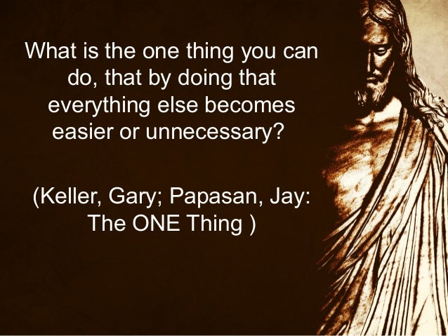 What is the one thing you can do, that by doing that everything else becomes easier or unnecessary? (Keller, Gary; Papasan...