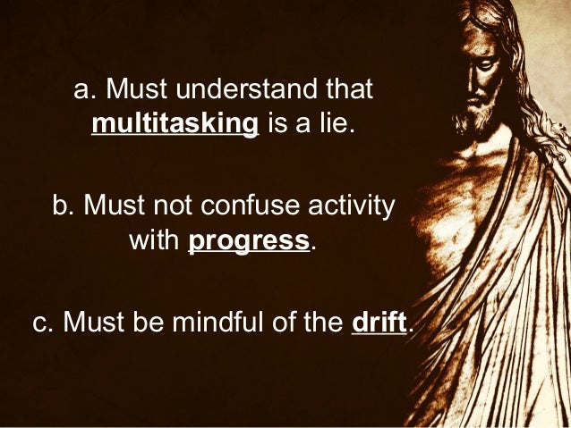a. Must understand that multitasking is a lie. b. Must not confuse activity with progress. c. Must be mindful of the drift...