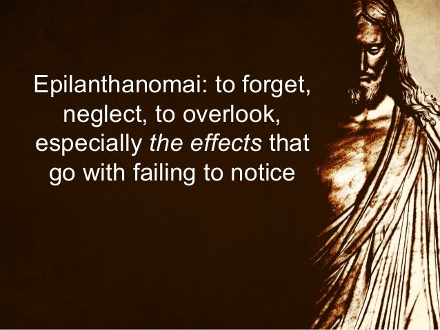 Epilanthanomai: to forget, neglect, to overlook, especially the effects that go with failing to notice