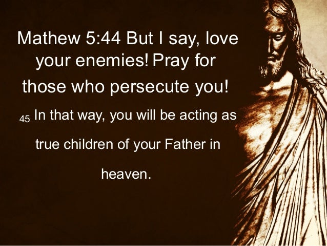 Mathew 5:44 But I say, love your enemies! Pray for those who persecute you! 45  In that way, you will be acting as true ch...