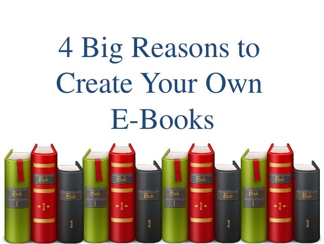 4 Big Reasons to Create Your Own E-Books