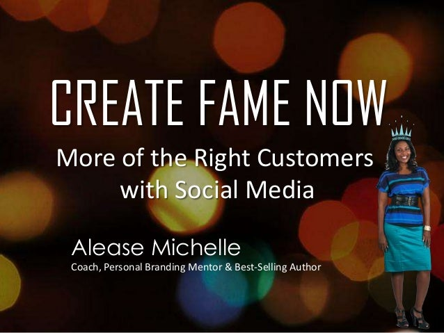 CREATE FAME NOW More of the Right Customers with Social Media Alease Michelle Coach, Personal Branding Mentor & Best-Selli...