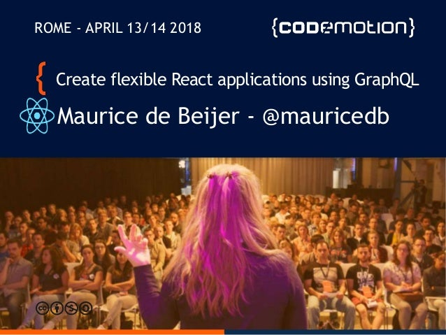 Create flexible React applications using GraphQL Maurice de Beijer - @mauricedb ROME - APRIL 13/14 2018