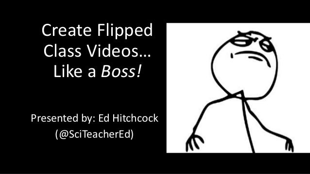 Create Flipped  Class Videos…  Like a Boss!  Presented by: Ed Hitchcock  (@SciTeacherEd)