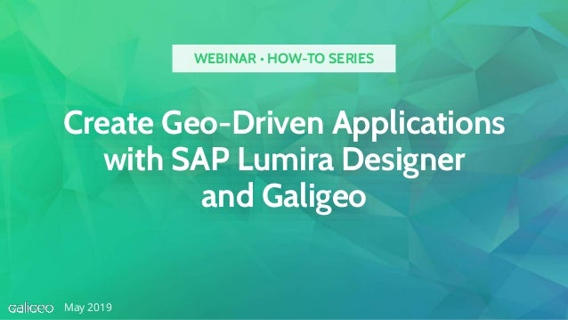 Create Geo-Driven Applications with SAP Lumira Designer and Galigeo May 2019 WEBINAR • HOW-TO SERIES