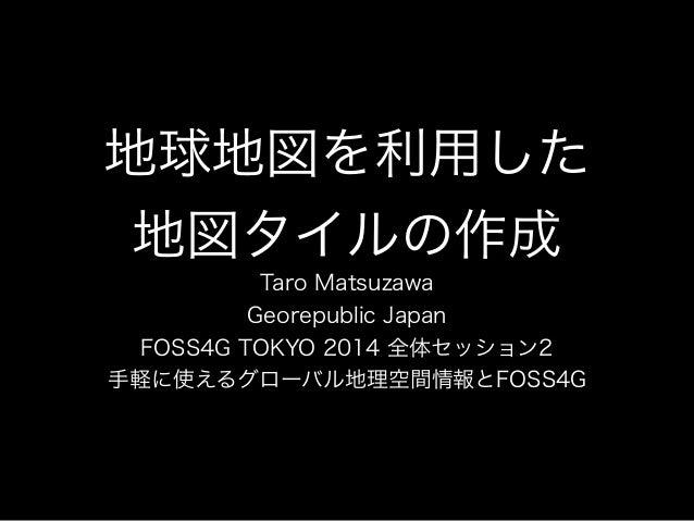 地球地図を利用した  地図タイルの作成  Taro Matsuzawa  Georepublic Japan  FOSS4G TOKYO 2014 全体セッション2  手軽に使えるグローバル地理空間情報とFOSS4G