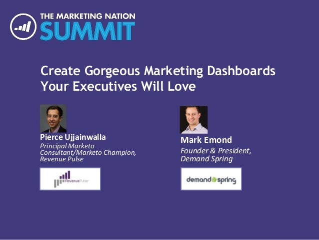 Create Gorgeous Marketing Dashboards Your Executives Will Love Pierce Ujjainwalla Principal Marketo Consultant/Marketo Cha...