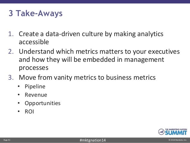 Page 41 © 2014 Marketo, Inc.#mktgnation14 3 Take-Aways 1. Create a data-driven culture by making analytics accessible 2. U...