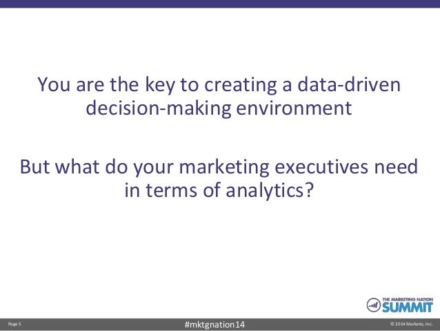 Page 5 © 2014 Marketo, Inc.#mktgnation14 You are the key to creating a data-driven decision-making environment But what do...