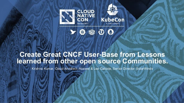 Create Great CNCF User-Base from Lessons learned from other open source Communities. Krishna Kumar, Cloud Architect, Huawe...