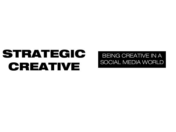 STRATEGIC    BEING CREATIVE IN A            SOCIAL MEDIA WORLD CREATIVE