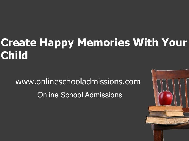 Create Happy Memories With Your Child <br />www.onlineschooladmissions.com<br />Online School Admissions<br />
