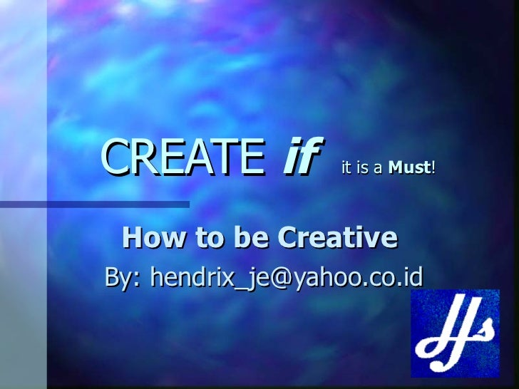 CREATE  if  it is a  Must ! How to be Creative   By: hendrix_je@yahoo.co.id