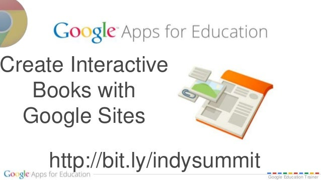 Google Education Trainer http://bit.ly/indysummit Create Interactive Books with Google Sites