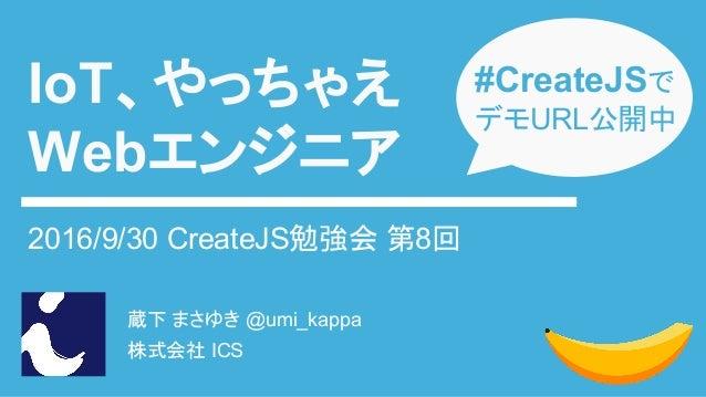 蔵下 まさゆき @umi_kappa 株式会社 ICS IoT、やっちゃえ Webエンジニア 2016/9/30 CreateJS勉強会 第8回 #CreateJSで デモURL公開中