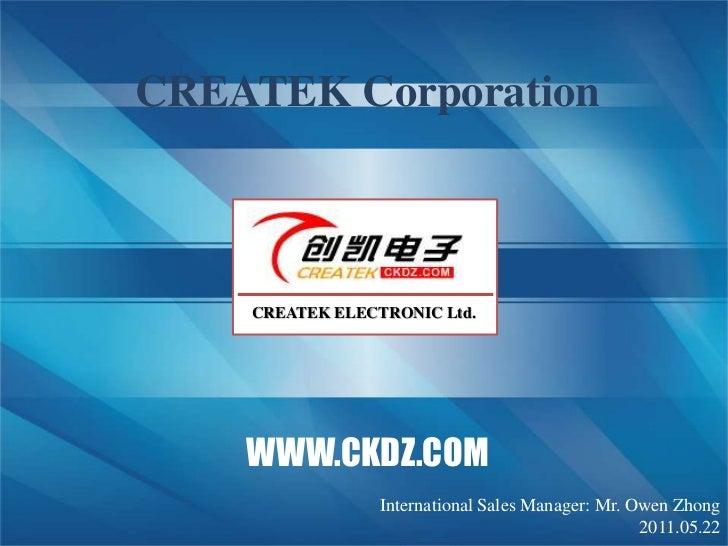 CREATEK Corporation<br />CREATEK ELECTRONIC Ltd.<br />WWW.CKDZ.COM<br />2011.01.27<br />International sales manager: Mr. O...