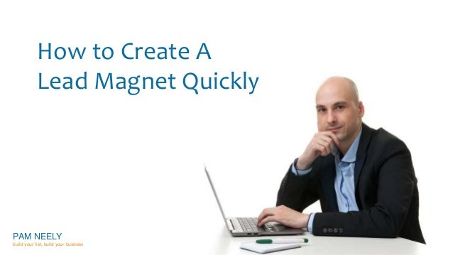 How to Create A  Lead Magnet Quickly  PAM NEELY  build your list, build your business