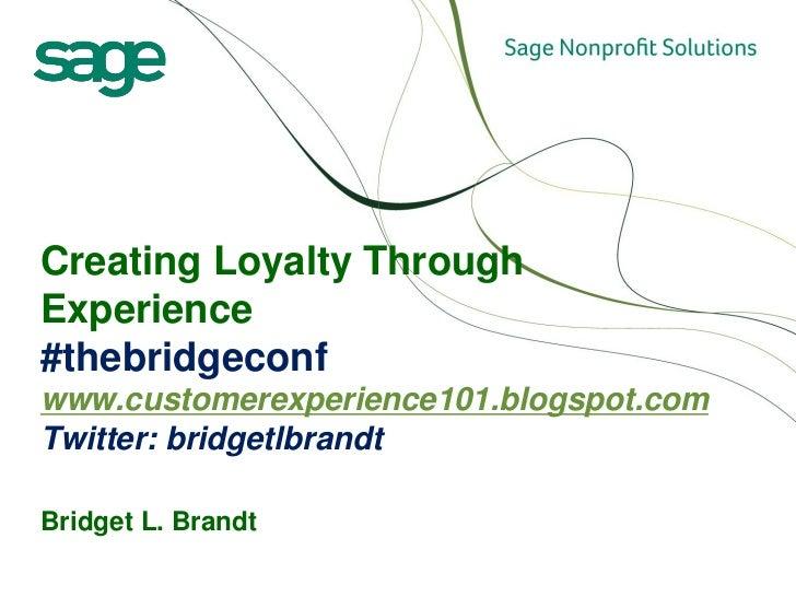 Creating Loyalty ThroughExperience#thebridgeconfwww.customerexperience101.blogspot.comTwitter: bridgetlbrandtBridget L. Br...