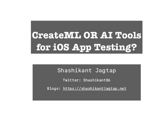 CreateML OR AI Tools for iOS App Testing? Shashikant Jagtap Twitter: Shashikant86 Blogs: https://shashikantjagtap.net