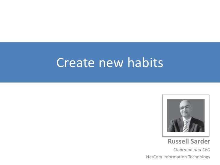 Create new habits<br />Russell Sarder<br />Chairman and CEO<br />NetCom Information Technology<br />