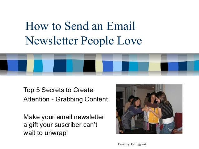 How to Send an EmailNewsletter People LoveTop 5 Secrets to CreateAttention - Grabbing ContentMake your email newslettera g...