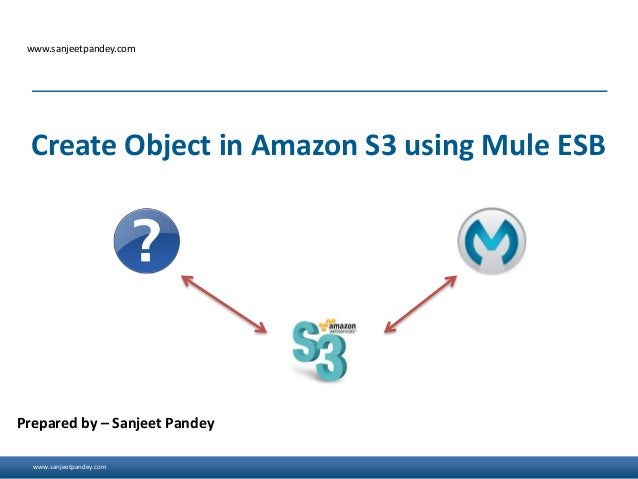 www.sanjeetpandey.com www.sanjeetpandey.com Prepared by – Sanjeet Pandey Create Object in Amazon S3 using Mule ESB