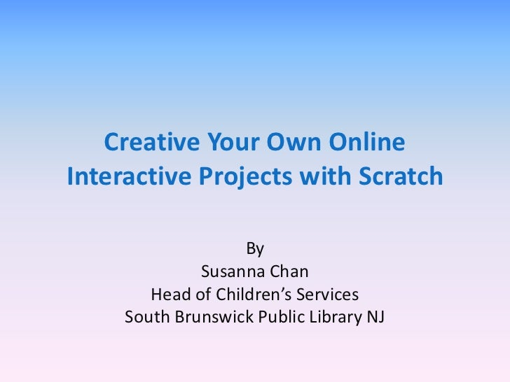 Creative Your Own OnlineInteractive Projects with Scratch                    By              Susanna Chan        Head of C...