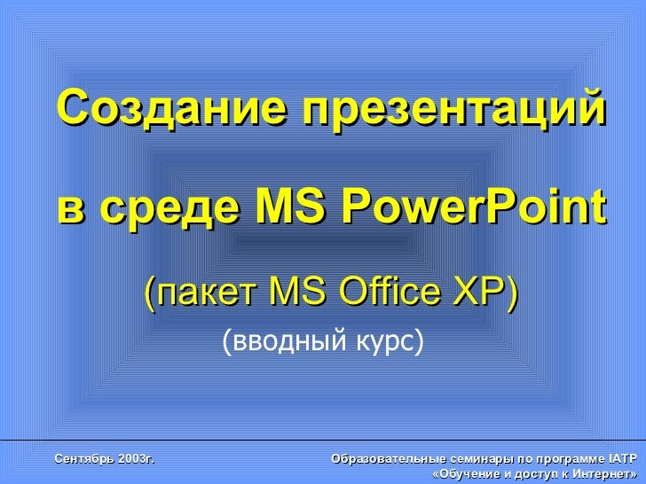 Создание презентаций в среде  MS PowerPoint ( пакет  MS Office XP) (вводный курс)