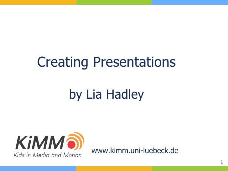 Creating Presentations by Lia Hadley www.kimm.uni-luebeck.de