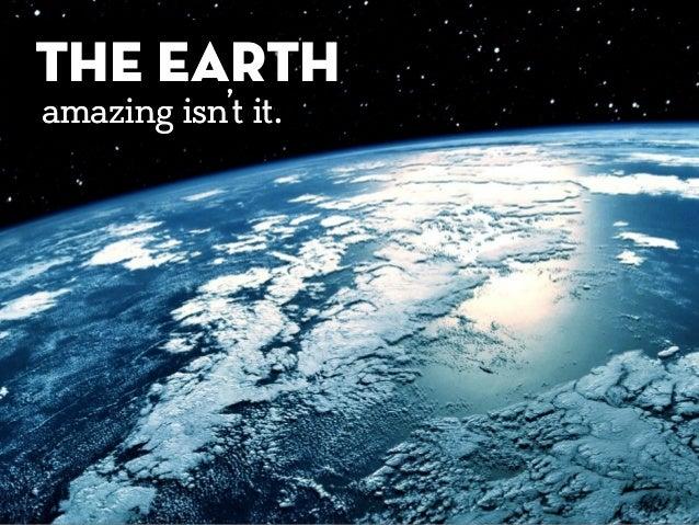 THE EARTH amazing isn't it. THE EARTH amazing isn't it.