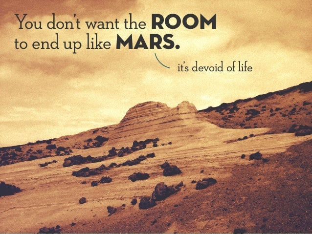You don't want the room to end up like Mars. it's devoid of life