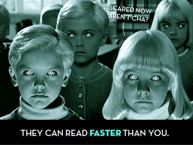 THEY CAN READ FASTER THAN YOU. SCARED NOW AREN'T CHA?