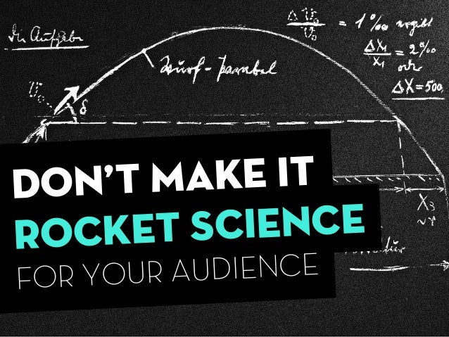 dON'T MAKE IT ROCKET SCIENCE FOR YOUR AUDIENCE