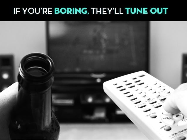 IF YOU'RE BORING, THEY'LL TUNE OUT